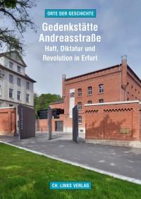 Cover zu »Gedenkstätte Andreasstraße - Haft, Diktatur und Revolution in Erfurt«